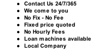 Contact Us 24/7/365 We come to you No Fix - No Fee Fixed price quoted No Hourly Fees Loan machines available Local Company
